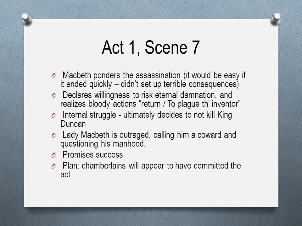 Act 1, Scene 7 Macbeth ponders the assassination (it would be easy if it ended quickly – didn't set up terrible consequences)