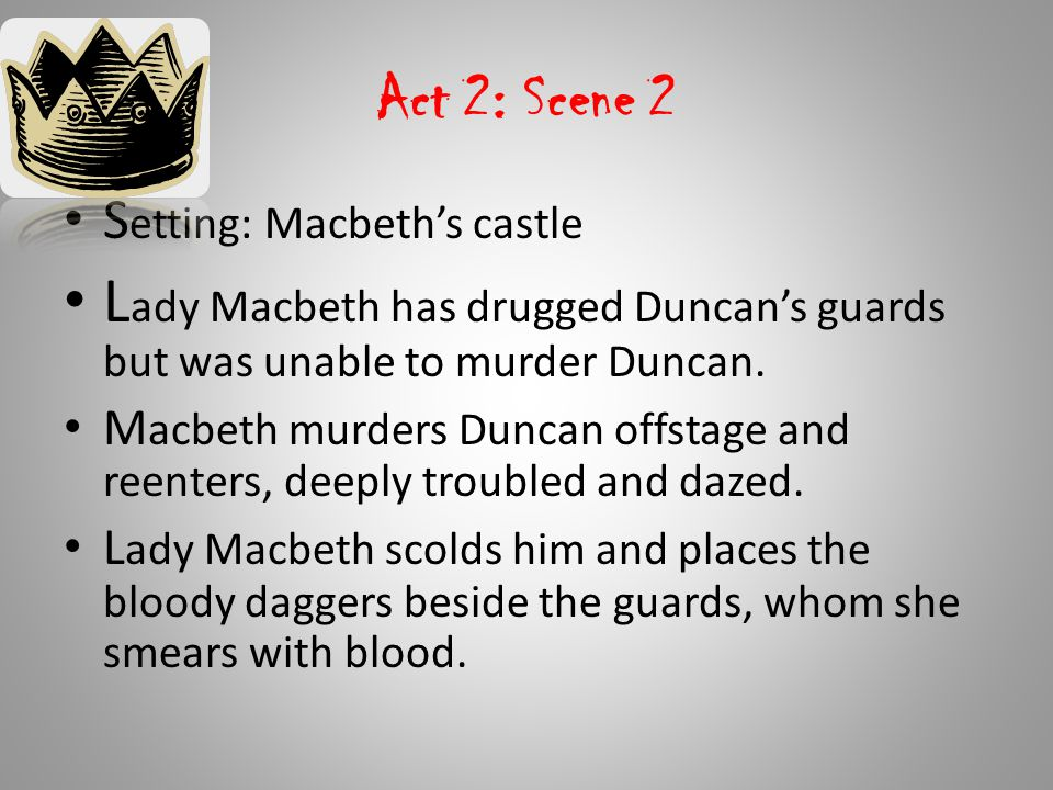 Act 2: Scene 2 Setting: Macbeth's castle. Lady Macbeth has drugged Duncan's guards but was unable to murder Duncan.