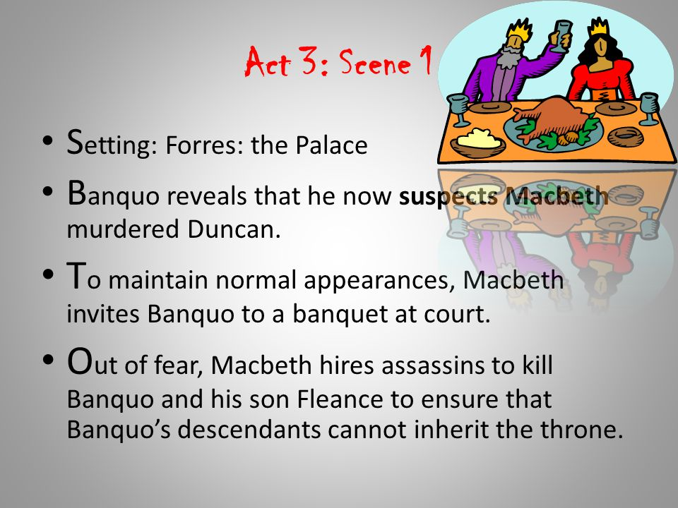Act 3: Scene 1 Setting: Forres: the Palace. Banquo reveals that he now suspects Macbeth murdered Duncan.