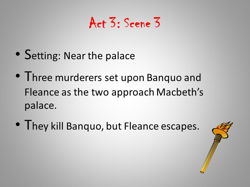 Act 3: Scene 3 Setting: Near the palace. Three murderers set upon Banquo and Fleance as the two approach Macbeth's palace.