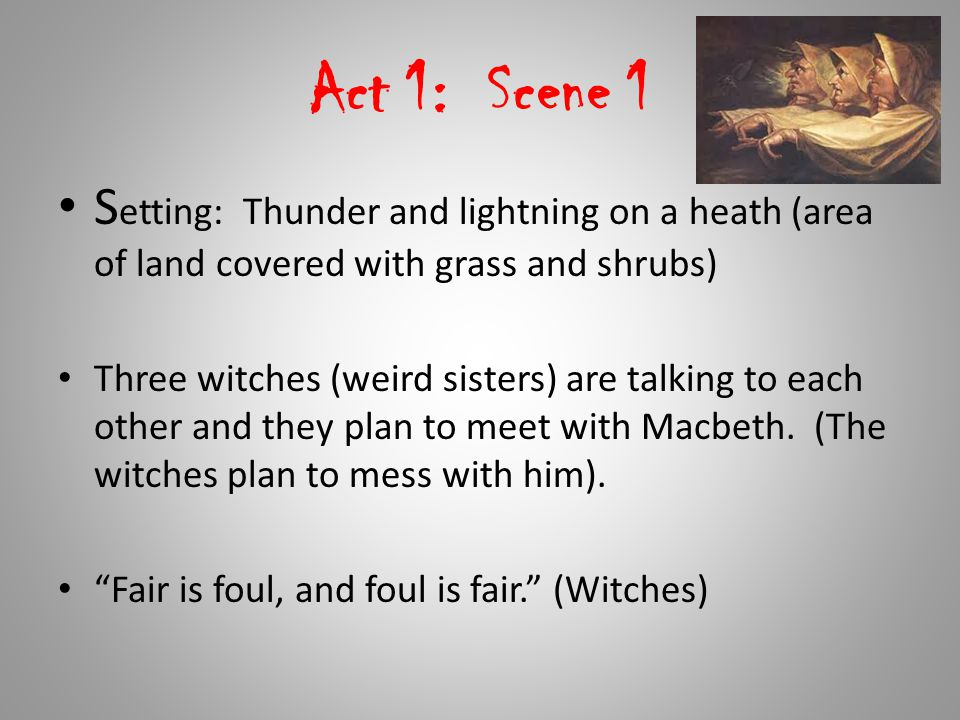Act 1: Scene 1 Setting: Thunder and lightning on a heath (area of land covered with grass and shrubs)