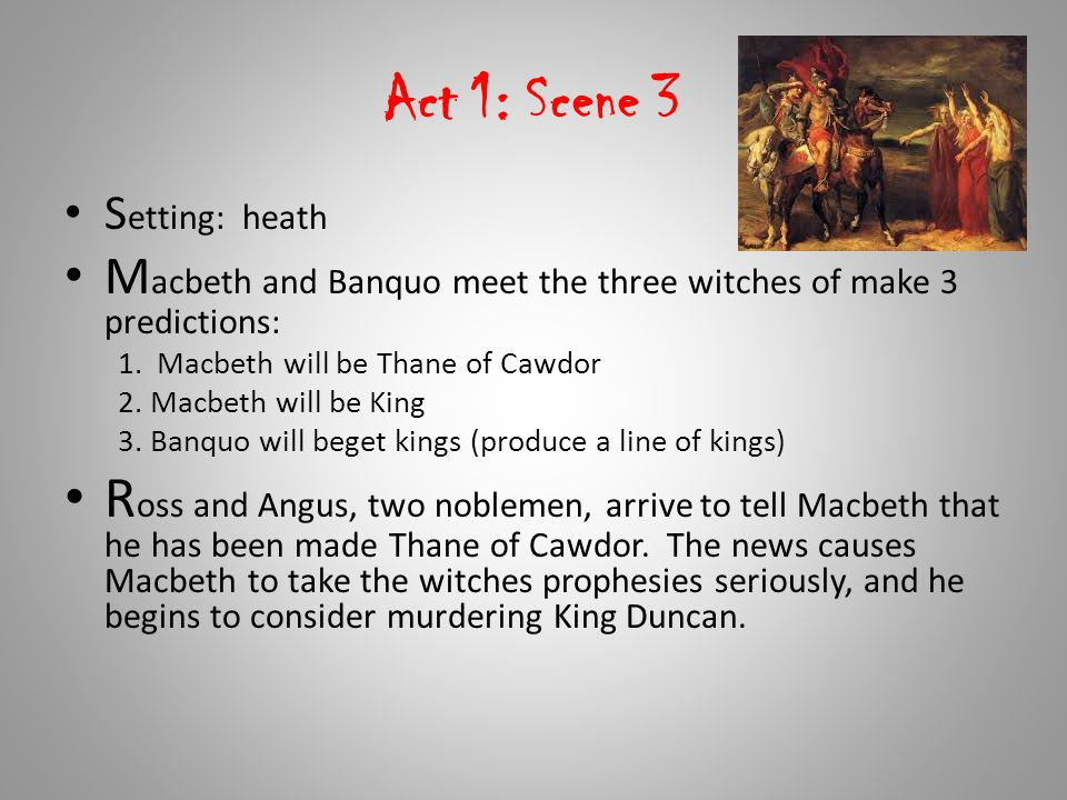 Act 1: Scene 3 Setting: heath. Macbeth and Banquo meet the three witches of make 3 predictions: 1. Macbeth will be Thane of Cawdor.