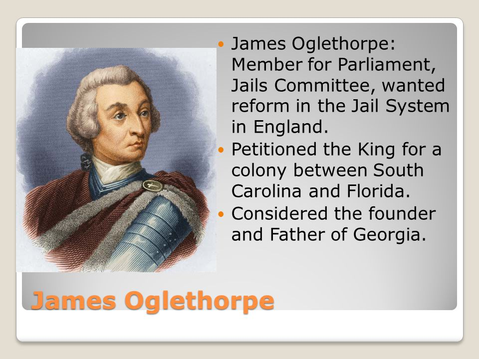James Oglethorpe: Member for Parliament, Jails Committee, wanted reform in the Jail System in England.