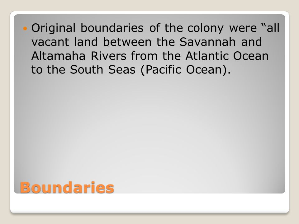 Original boundaries of the colony were all vacant land between the Savannah and Altamaha Rivers from the Atlantic Ocean to the South Seas (Pacific Ocean).