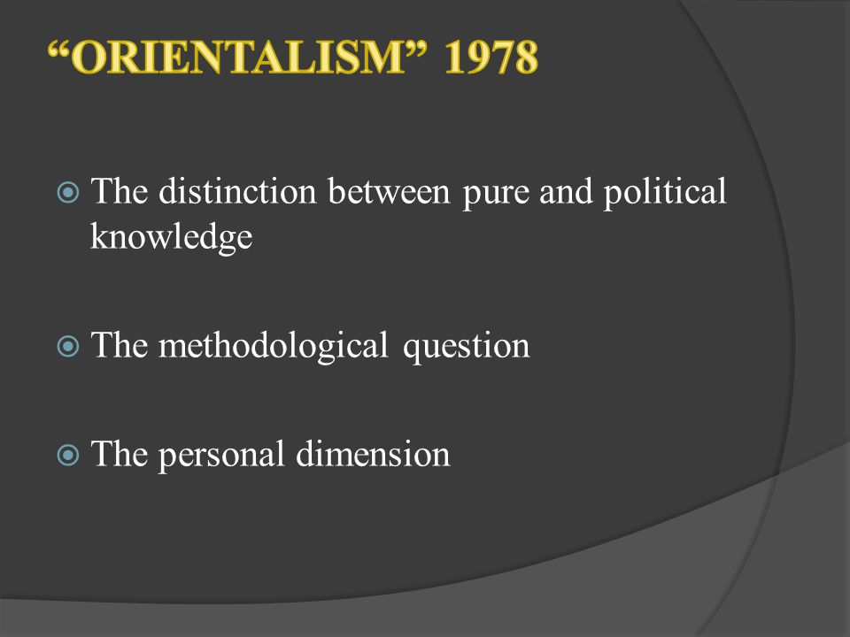 ORIENTALISM 1978 The distinction between pure and political knowledge. The methodological question.