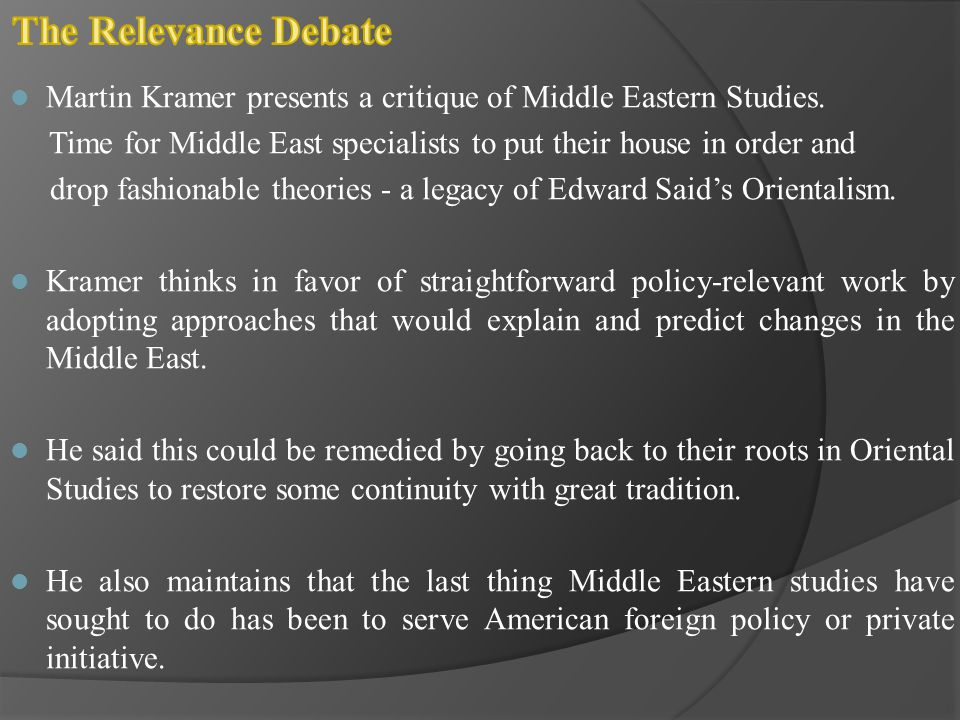 The Relevance Debate Martin Kramer presents a critique of Middle Eastern Studies. Time for Middle East specialists to put their house in order and.