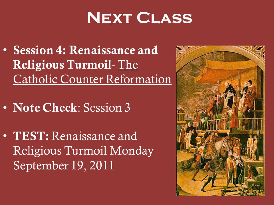 Next Class Session 4: Renaissance and Religious Turmoil- The Catholic Counter Reformation. Note Check: Session 3.