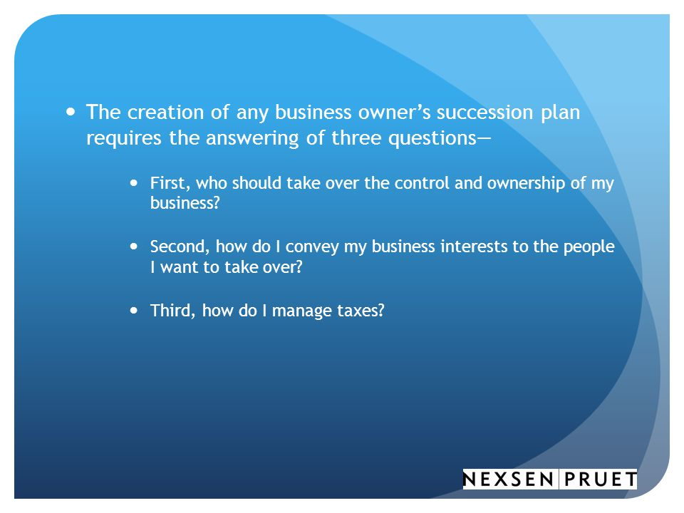 The creation of any business owner's succession plan requires the answering of three questions—