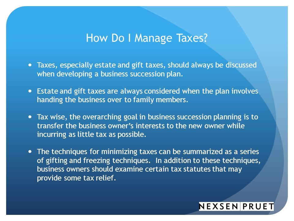 How Do I Manage Taxes Taxes, especially estate and gift taxes, should always be discussed when developing a business succession plan.