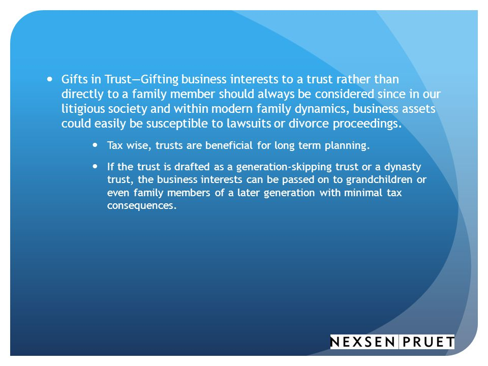Gifts in Trust—Gifting business interests to a trust rather than directly to a family member should always be considered since in our litigious society and within modern family dynamics, business assets could easily be susceptible to lawsuits or divorce proceedings.