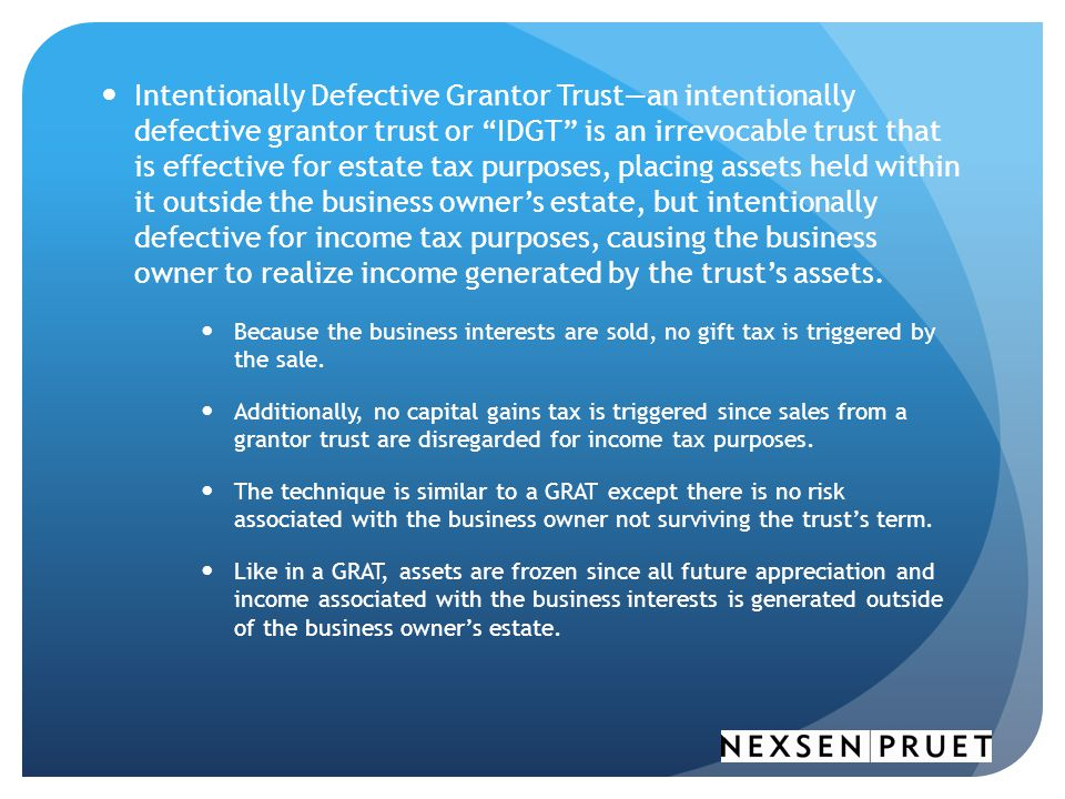 Intentionally Defective Grantor Trust—an intentionally defective grantor trust or IDGT is an irrevocable trust that is effective for estate tax purposes, placing assets held within it outside the business owner's estate, but intentionally defective for income tax purposes, causing the business owner to realize income generated by the trust's assets.