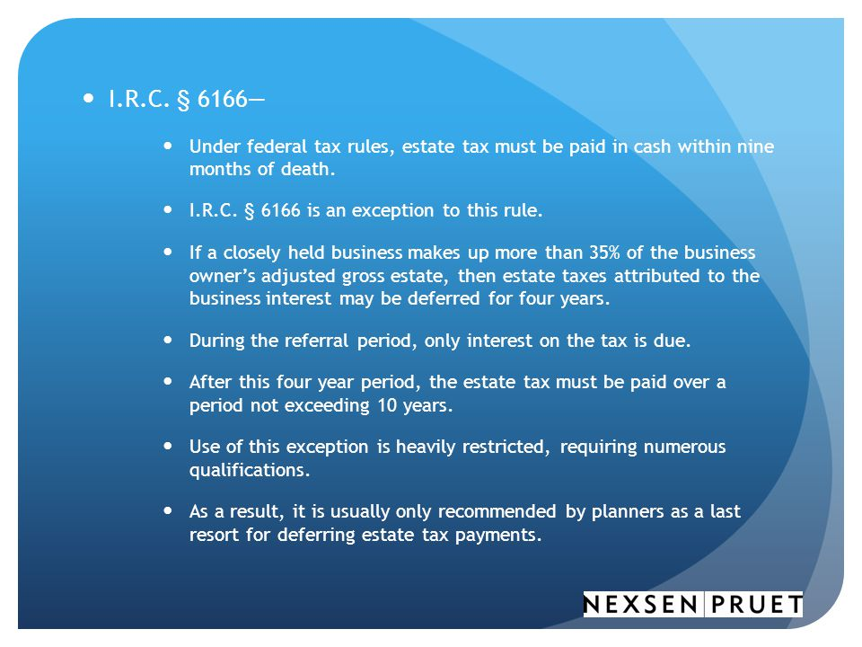 I.R.C. § 6166— Under federal tax rules, estate tax must be paid in cash within nine months of death.