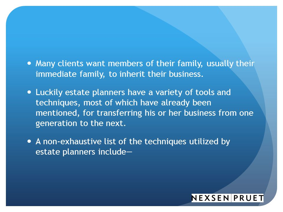 Many clients want members of their family, usually their immediate family, to inherit their business.