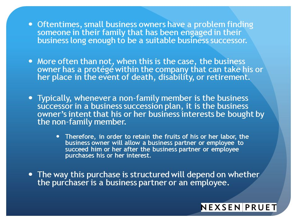 Oftentimes, small business owners have a problem finding someone in their family that has been engaged in their business long enough to be a suitable business successor.
