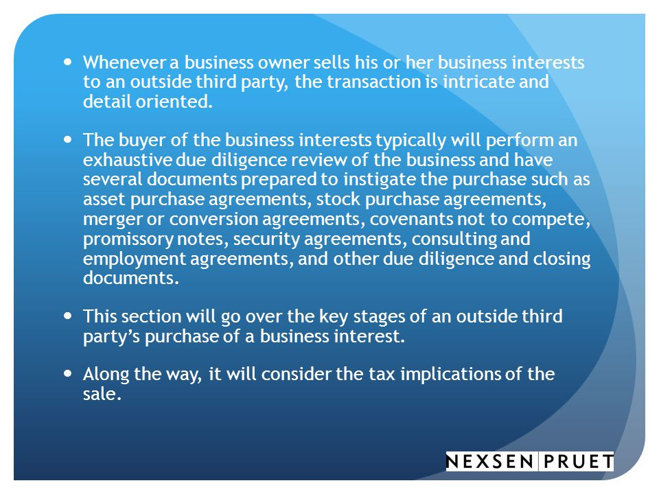 Whenever a business owner sells his or her business interests to an outside third party, the transaction is intricate and detail oriented.