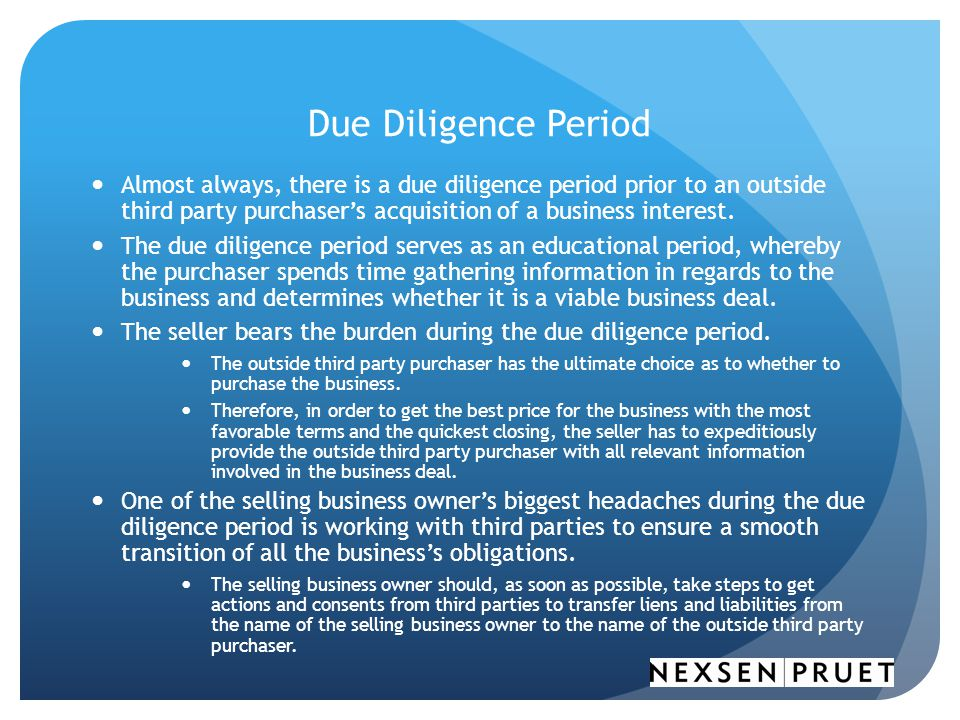 Due Diligence Period Almost always, there is a due diligence period prior to an outside third party purchaser's acquisition of a business interest.