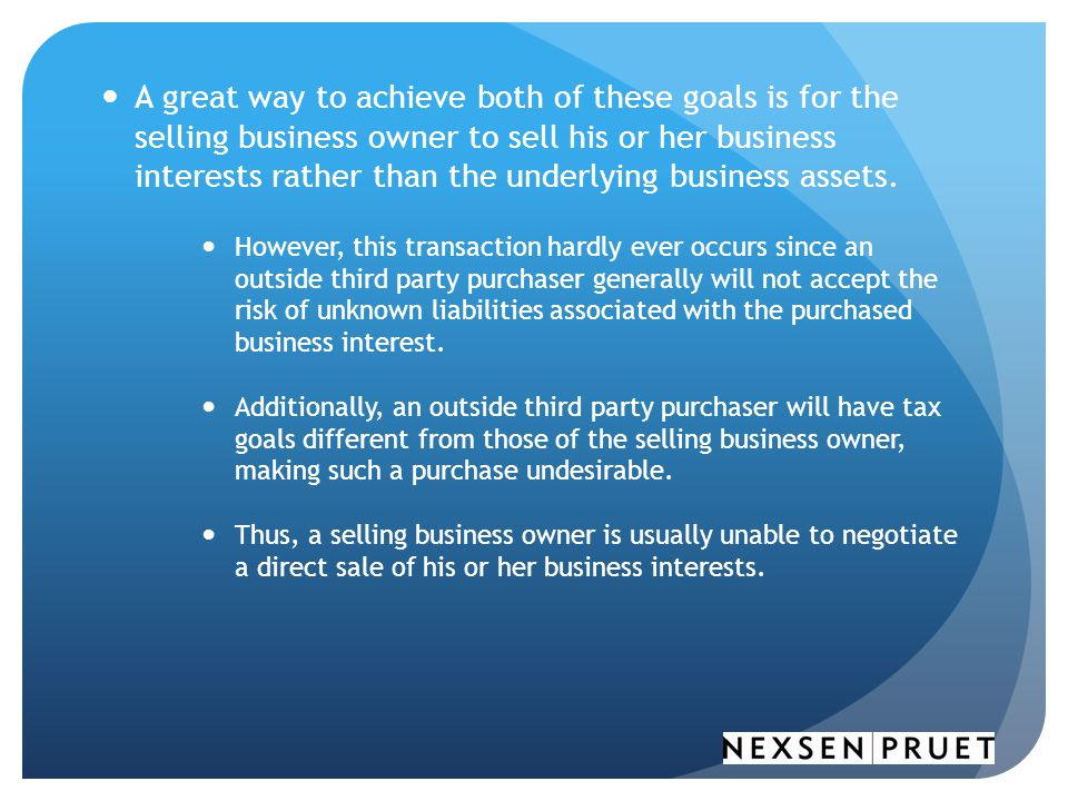 A great way to achieve both of these goals is for the selling business owner to sell his or her business interests rather than the underlying business assets.