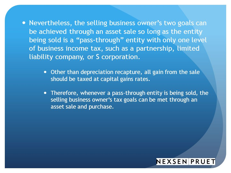 Nevertheless, the selling business owner's two goals can be achieved through an asset sale so long as the entity being sold is a pass-through entity with only one level of business income tax, such as a partnership, limited liability company, or S corporation.