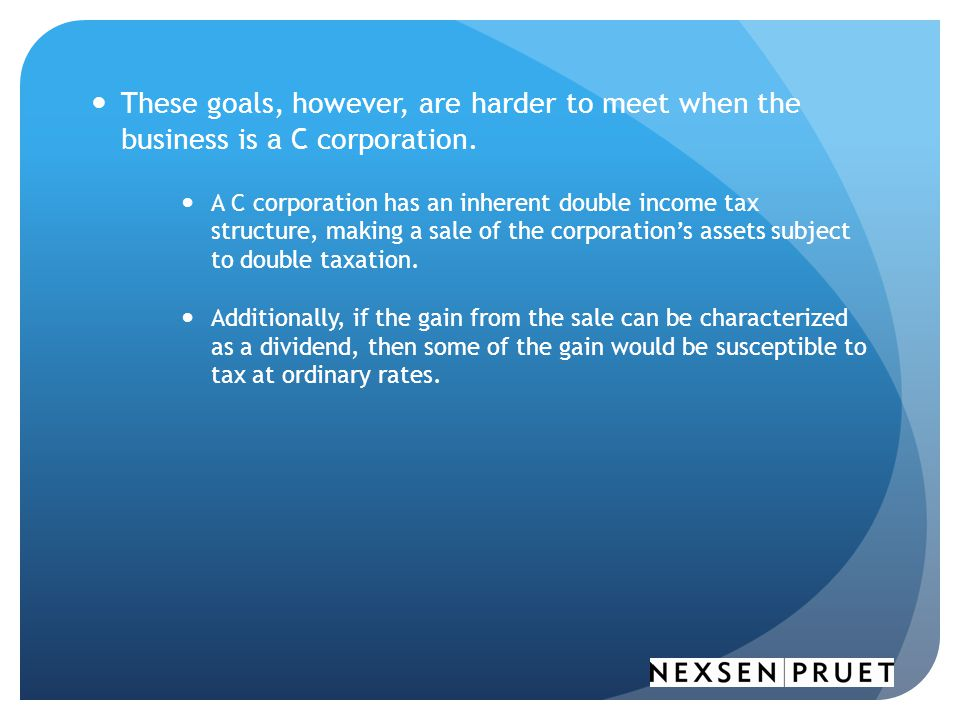 These goals, however, are harder to meet when the business is a C corporation.