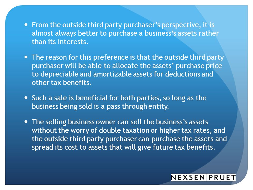 From the outside third party purchaser's perspective, it is almost always better to purchase a business's assets rather than its interests.
