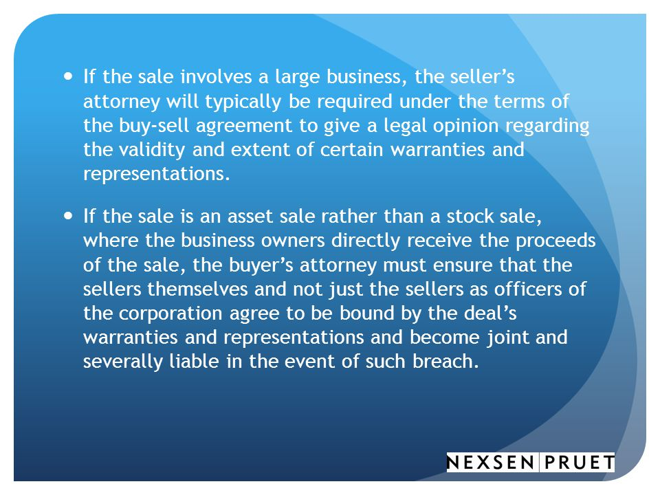 If the sale involves a large business, the seller's attorney will typically be required under the terms of the buy-sell agreement to give a legal opinion regarding the validity and extent of certain warranties and representations.