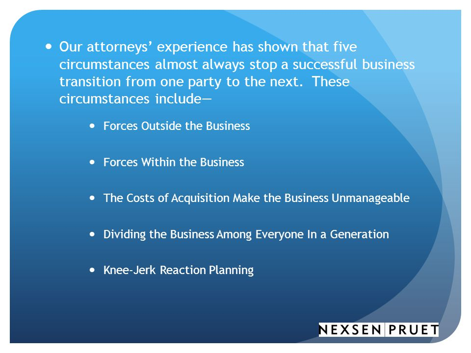 Our attorneys' experience has shown that five circumstances almost always stop a successful business transition from one party to the next. These circumstances include—