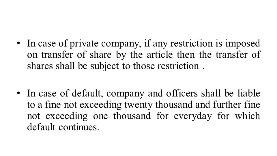 In case of private company, if any restriction is imposed on transfer of share by the article then the transfer of shares shall be subject to those restriction .
