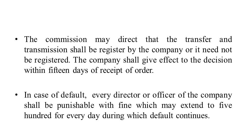 The commission may direct that the transfer and transmission shall be register by the company or it need not be registered. The company shall give effect to the decision within fifteen days of receipt of order.