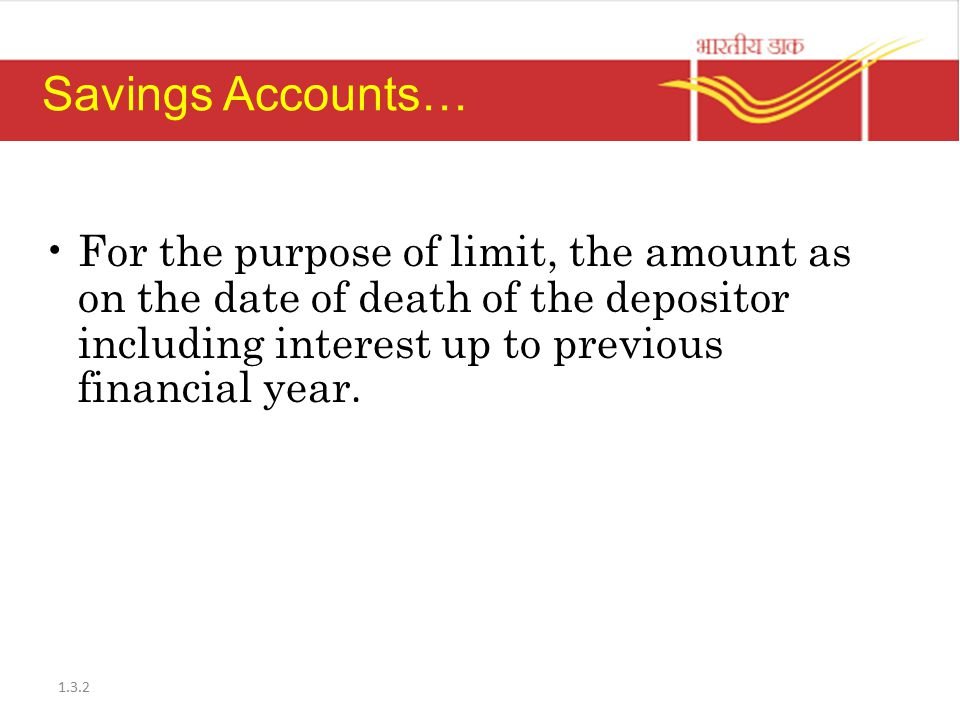 Savings Accounts… For the purpose of limit, the amount as on the date of death of the depositor including interest up to previous financial year.