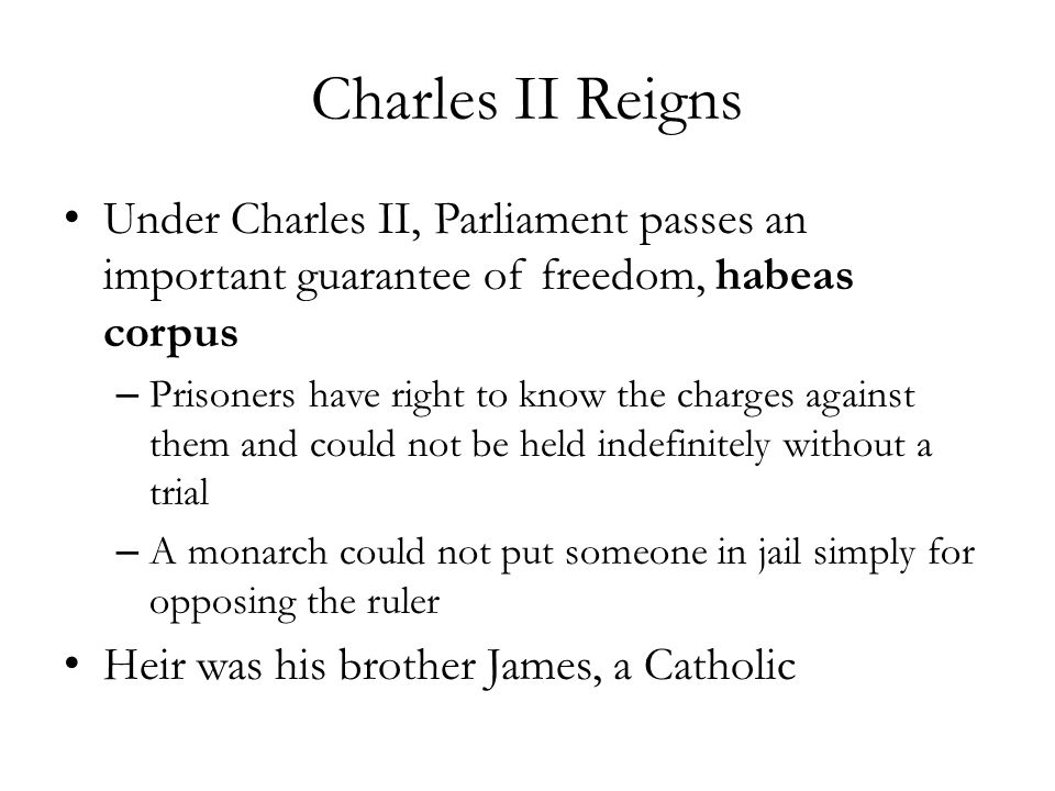Charles II Reigns Under Charles II, Parliament passes an important guarantee of freedom, habeas corpus.