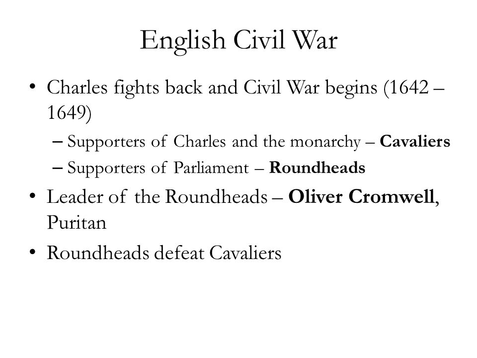 English Civil War Charles fights back and Civil War begins (1642 – 1649) Supporters of Charles and the monarchy – Cavaliers.