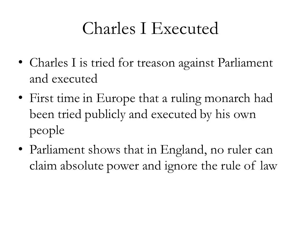 Charles I Executed Charles I is tried for treason against Parliament and executed.