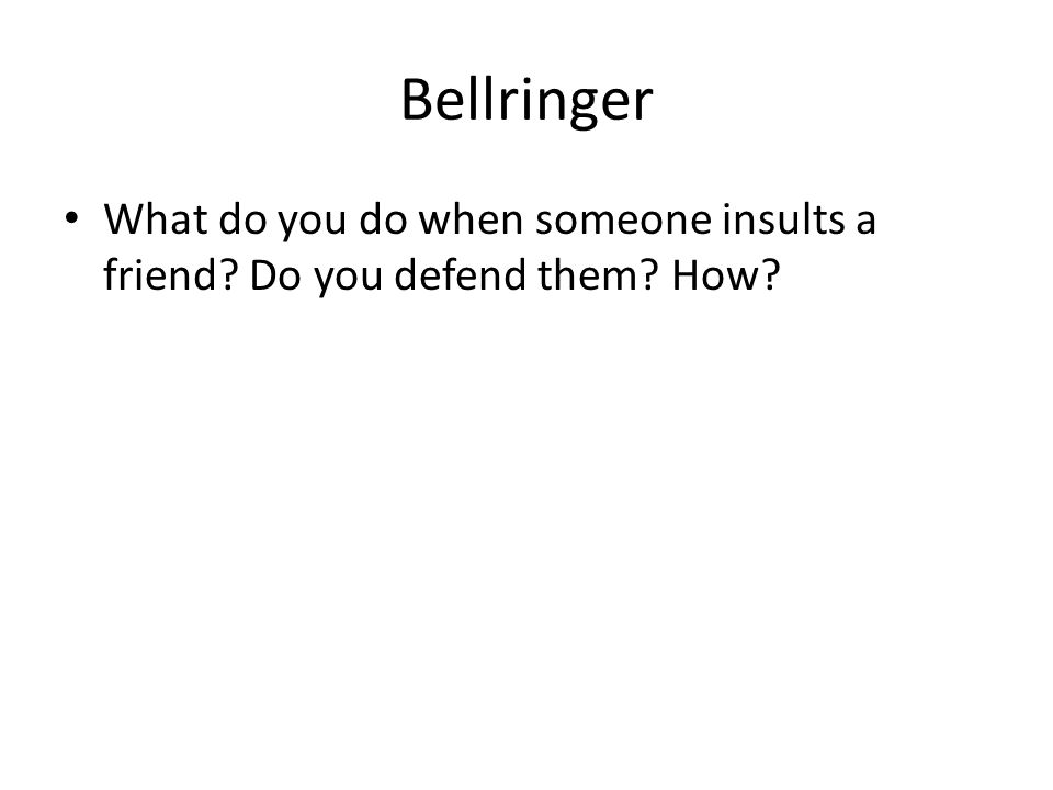 Bellringer What do you do when someone insults a friend Do you defend them How