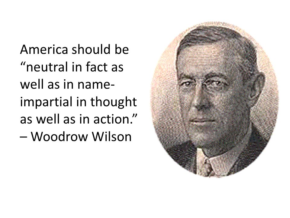 America should be neutral in fact as well as in name-impartial in thought as well as in action. – Woodrow Wilson