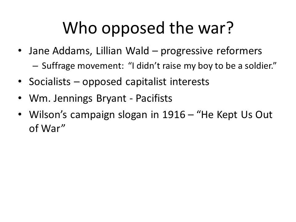 Who opposed the war Jane Addams, Lillian Wald – progressive reformers