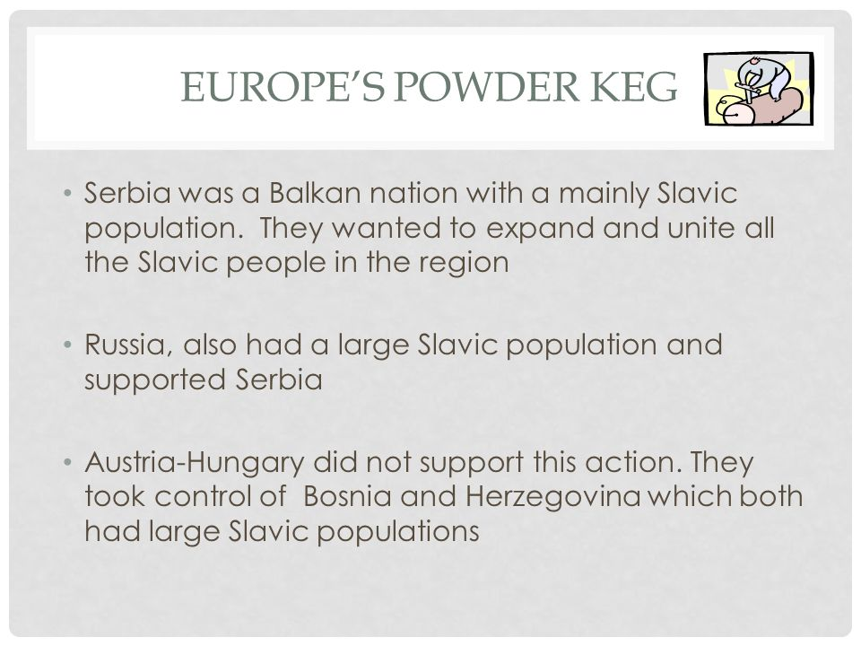 Europe's powder keg Serbia was a Balkan nation with a mainly Slavic population. They wanted to expand and unite all the Slavic people in the region.