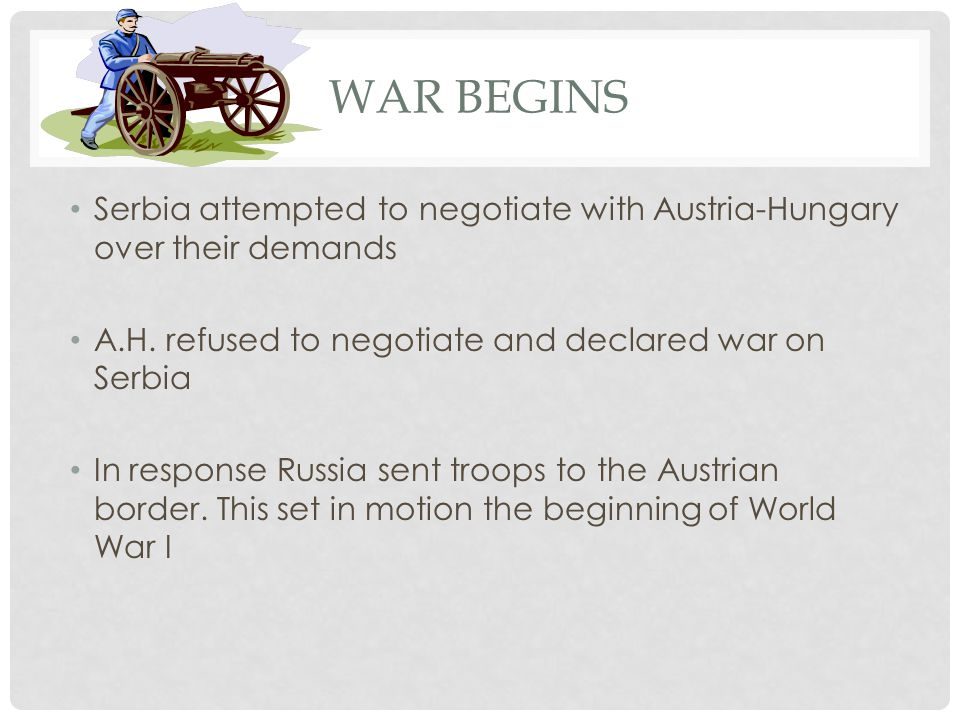 War Begins Serbia attempted to negotiate with Austria-Hungary over their demands. A.H. refused to negotiate and declared war on Serbia.