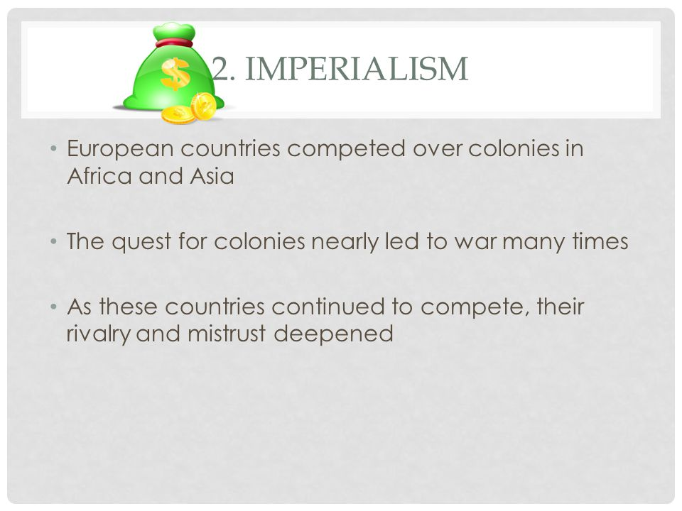 2. Imperialism European countries competed over colonies in Africa and Asia. The quest for colonies nearly led to war many times.