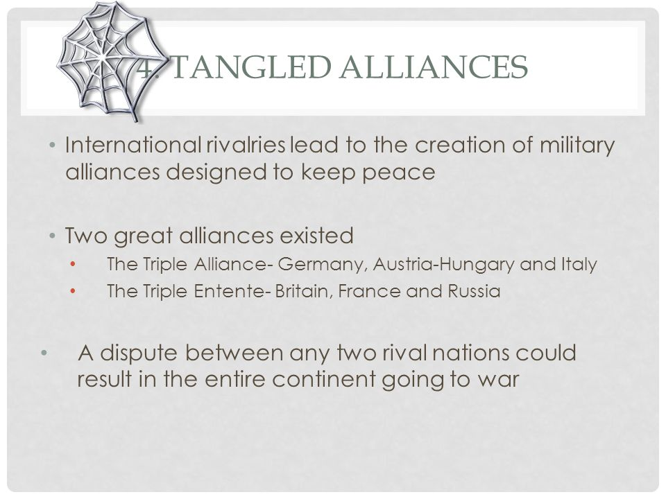 4. Tangled Alliances International rivalries lead to the creation of military alliances designed to keep peace.