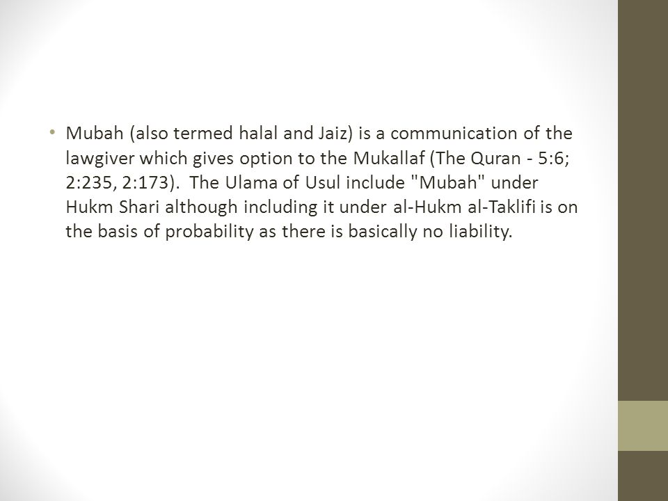 Mubah (also termed halal and Jaiz) is a communication of the lawgiver which gives option to the Mukallaf (The Quran - 5:6; 2:235, 2:173).