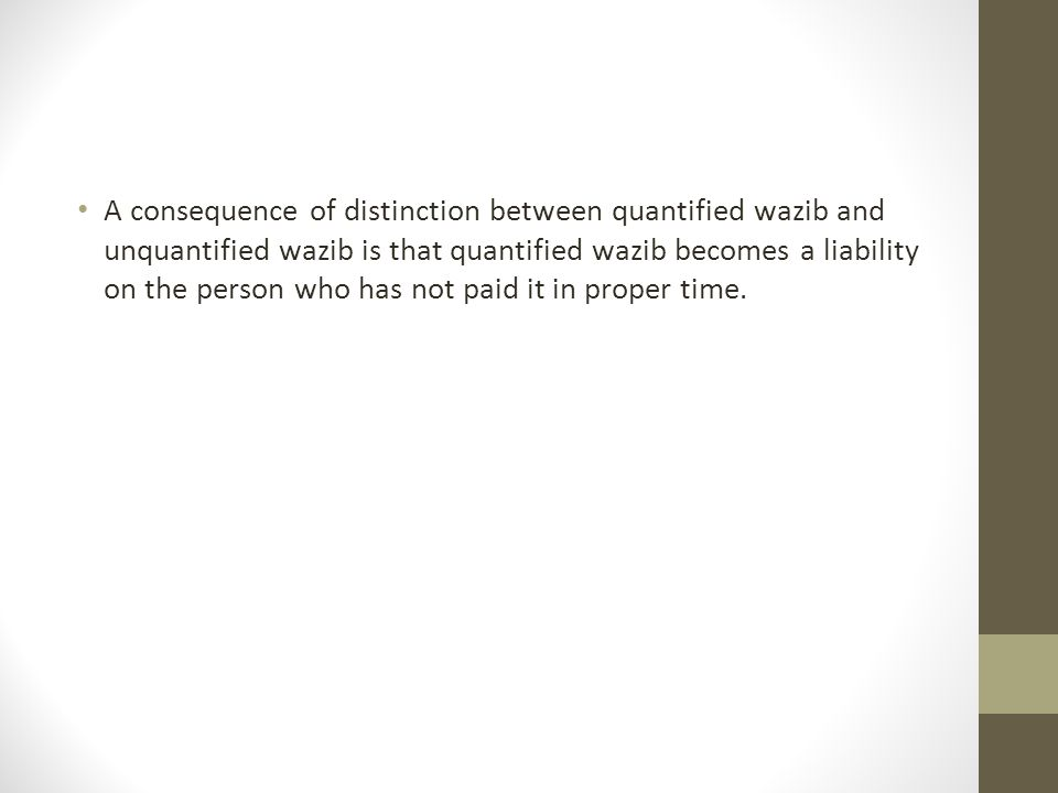A consequence of distinction between quantified wazib and unquantified wazib is that quantified wazib becomes a liability on the person who has not paid it in proper time.