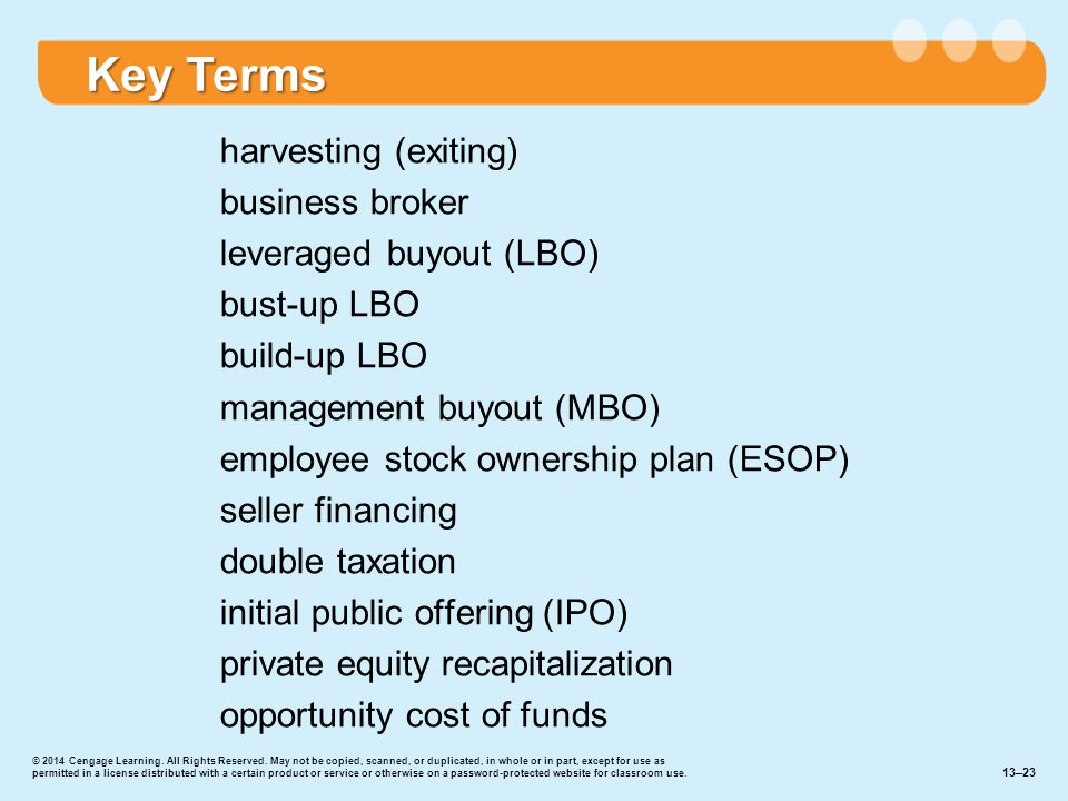 harvesting (exiting) business broker leveraged buyout (LBO) bust-up LBO build-up LBO management buyout (MBO) employee stock ownership plan (ESOP) seller financing double taxation initial public offering (IPO) private equity recapitalization opportunity cost of funds