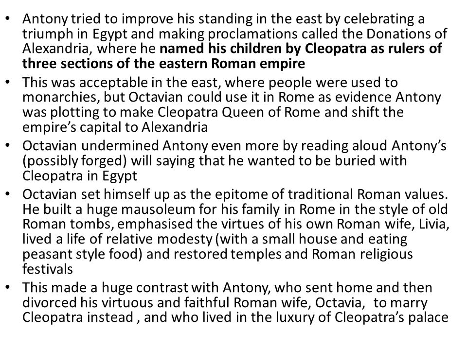 Antony tried to improve his standing in the east by celebrating a triumph in Egypt and making proclamations called the Donations of Alexandria, where he named his children by Cleopatra as rulers of three sections of the eastern Roman empire