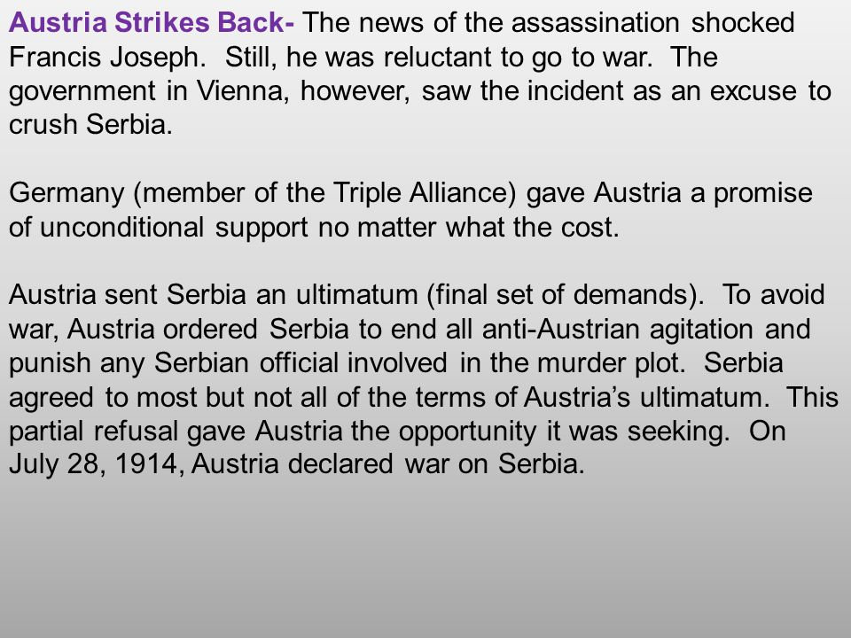 Austria Strikes Back- The news of the assassination shocked Francis Joseph. Still, he was reluctant to go to war. The government in Vienna, however, saw the incident as an excuse to crush Serbia.