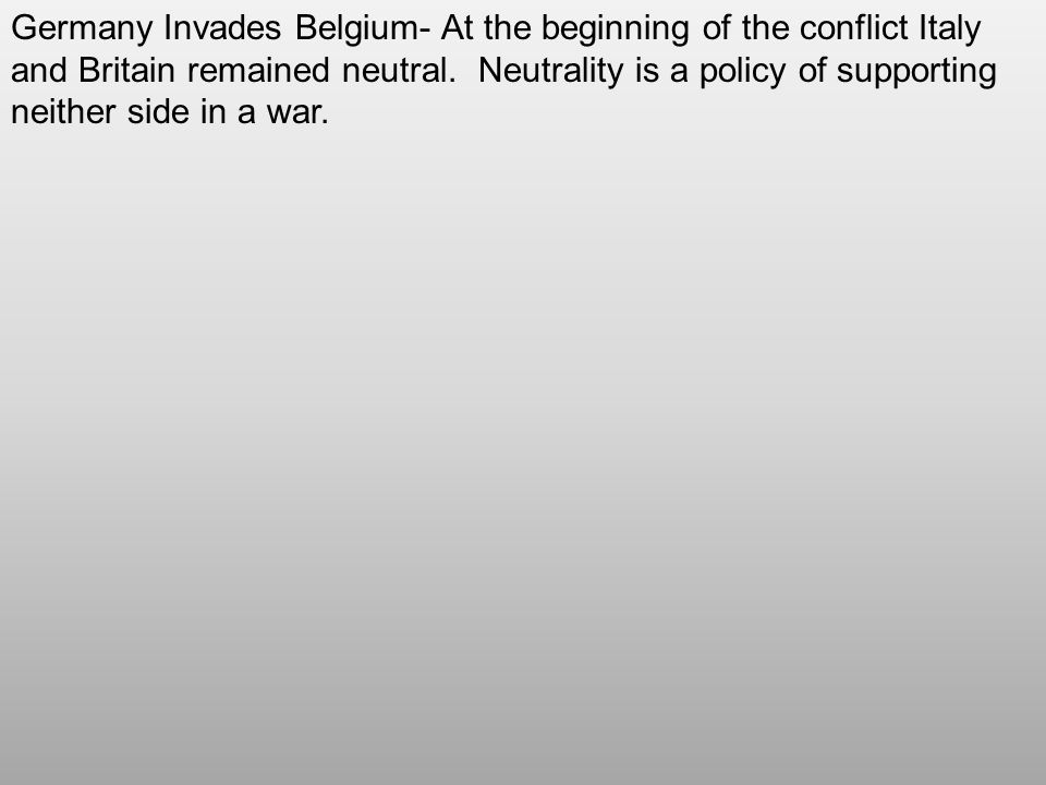 Germany Invades Belgium- At the beginning of the conflict Italy and Britain remained neutral.