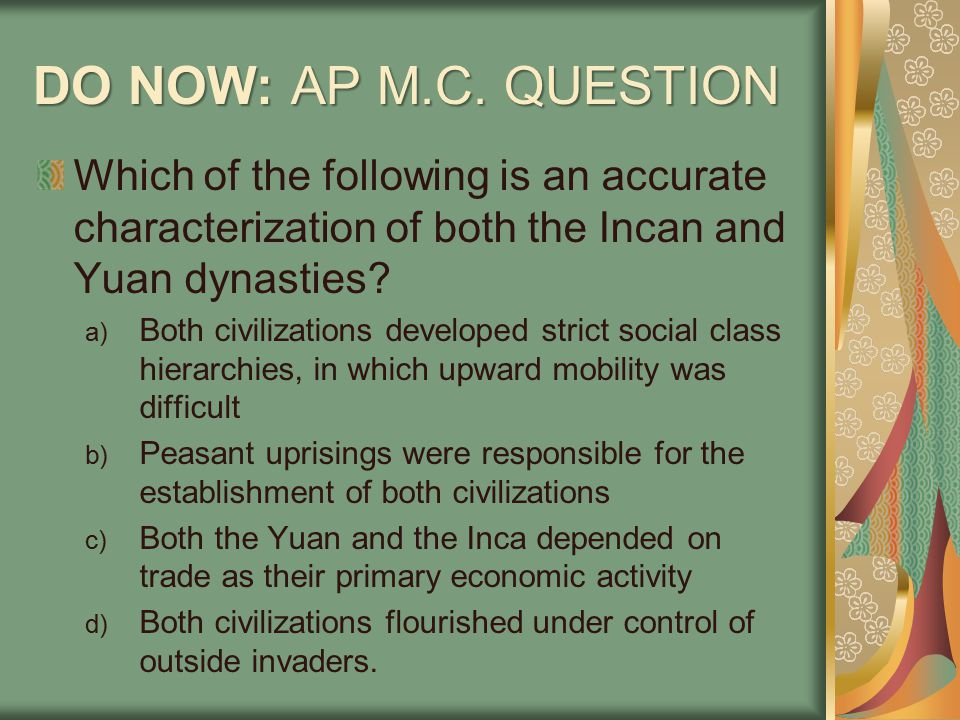 DO NOW: AP M.C. QUESTION Which of the following is an accurate characterization of both the Incan and Yuan dynasties