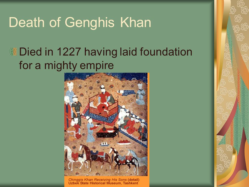 Death of Genghis Khan Died in 1227 having laid foundation for a mighty empire