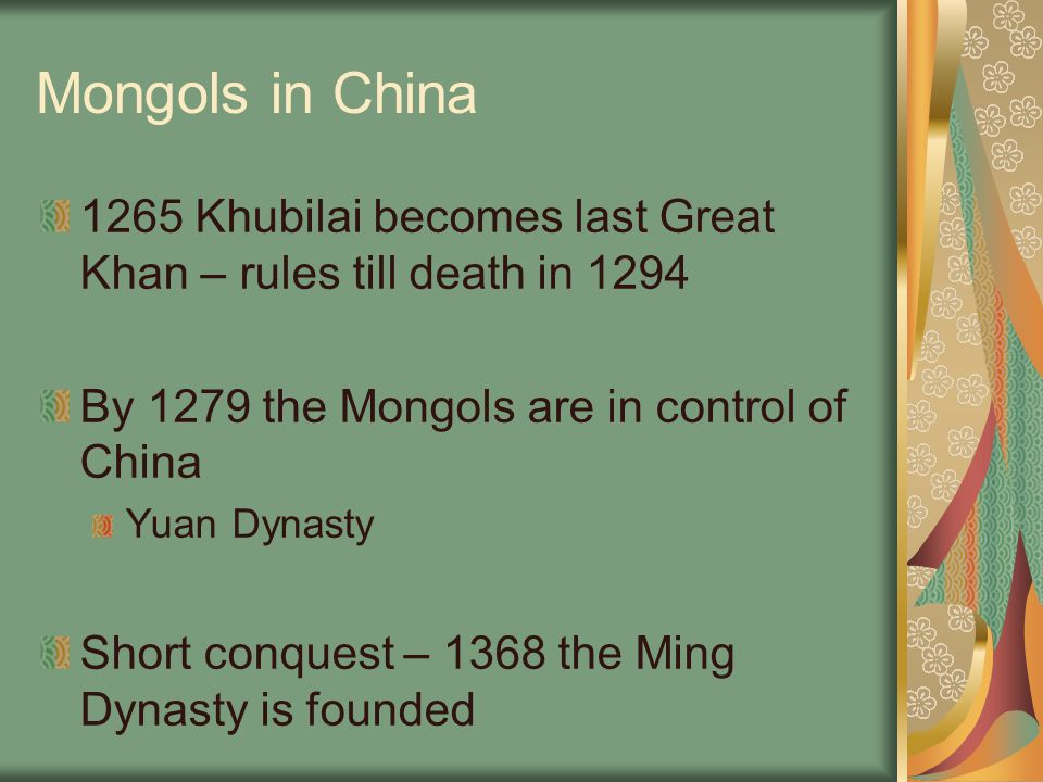 Mongols in China 1265 Khubilai becomes last Great Khan – rules till death in 1294. By 1279 the Mongols are in control of China.