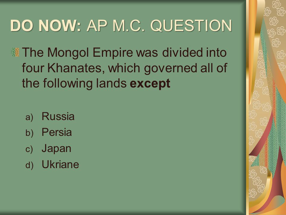 DO NOW: AP M.C. QUESTION The Mongol Empire was divided into four Khanates, which governed all of the following lands except.