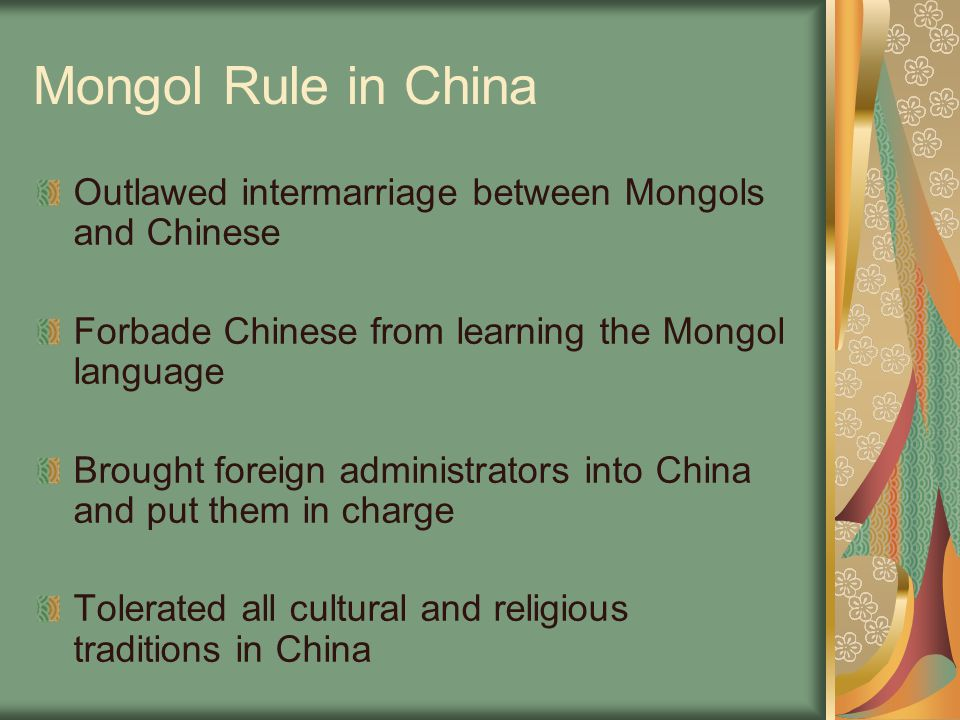Mongol Rule in China Outlawed intermarriage between Mongols and Chinese. Forbade Chinese from learning the Mongol language.